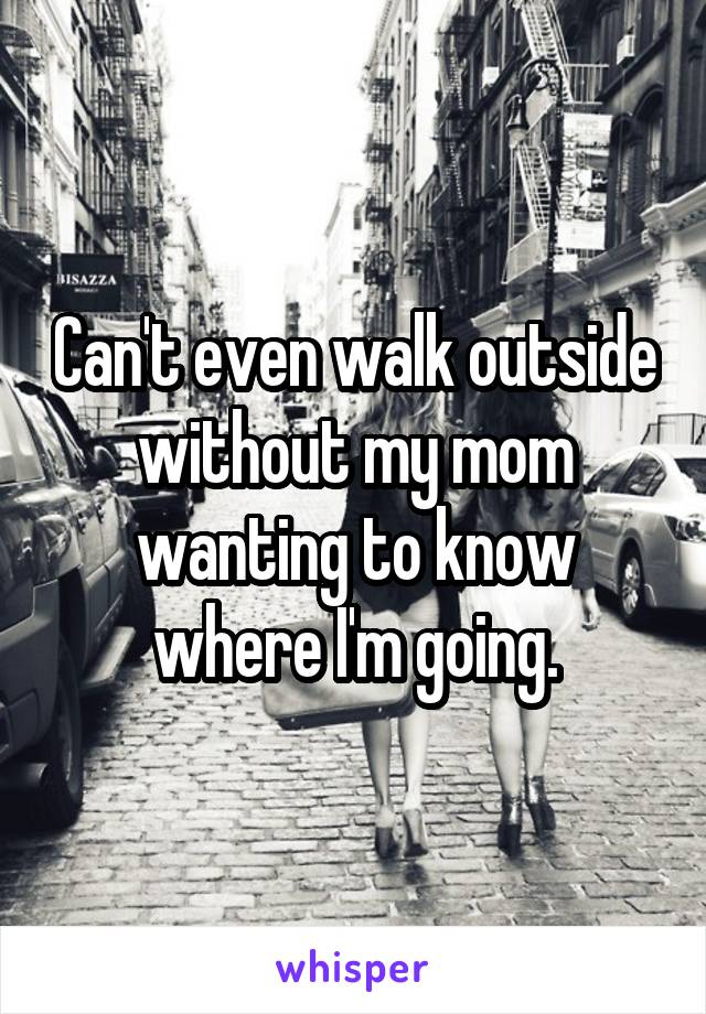 Can't even walk outside without my mom wanting to know where I'm going.