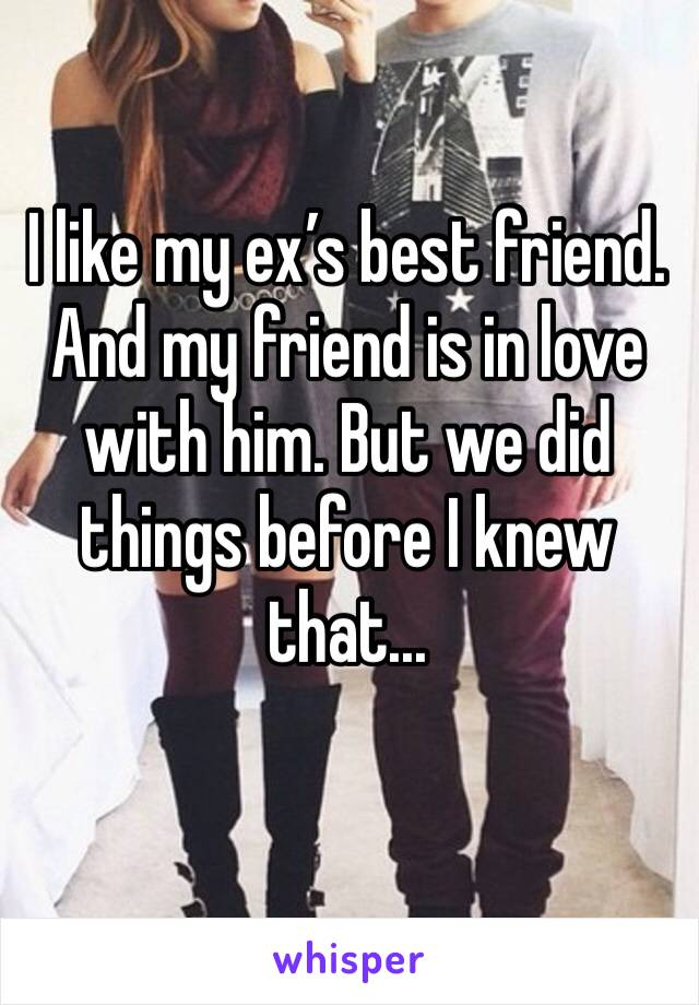 I like my ex's best friend. And my friend is in love with him. But we did things before I knew that...