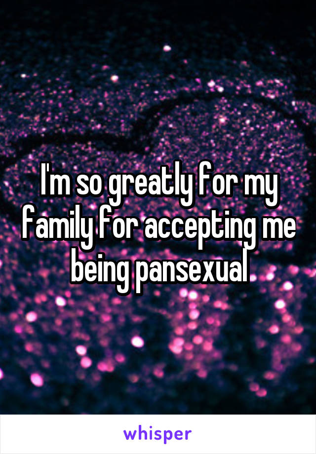 I'm so greatly for my family for accepting me being pansexual