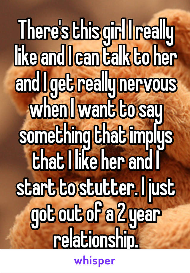 There's this girl I really like and I can talk to her and I get really nervous when I want to say something that implys that I like her and I start to stutter. I just got out of a 2 year relationship.