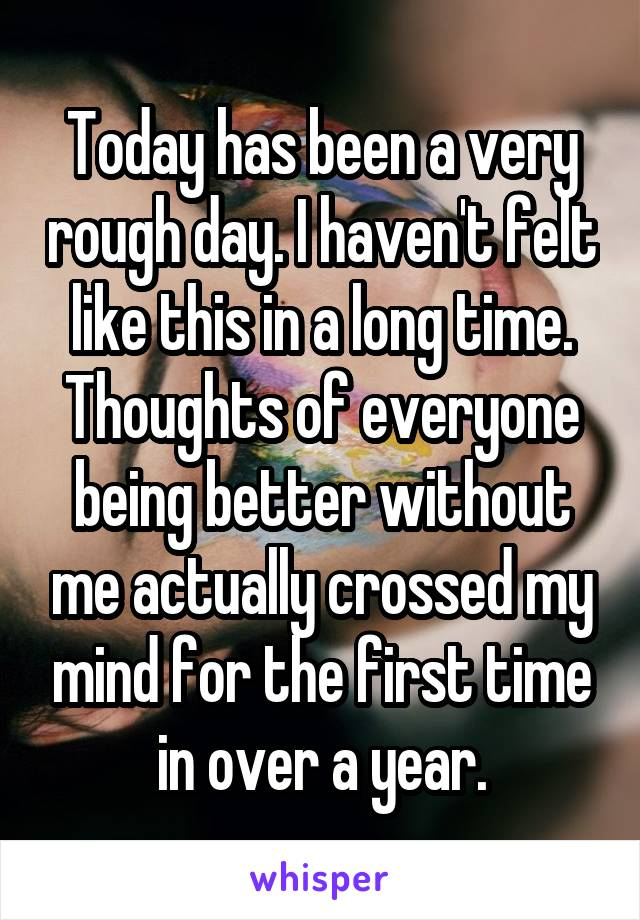 Today has been a very rough day. I haven't felt like this in a long time. Thoughts of everyone being better without me actually crossed my mind for the first time in over a year.