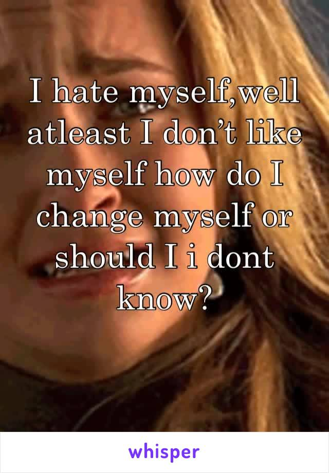 I hate myself,well atleast I don't like myself how do I change myself or should I i dont know?