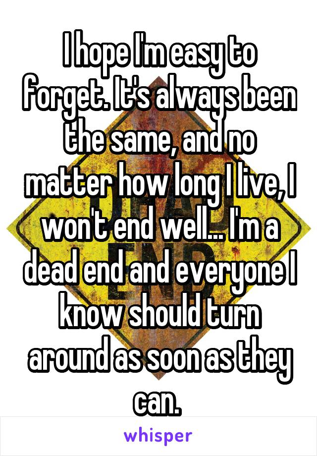 I hope I'm easy to forget. It's always been the same, and no matter how long I live, I won't end well... I'm a dead end and everyone I know should turn around as soon as they can.
