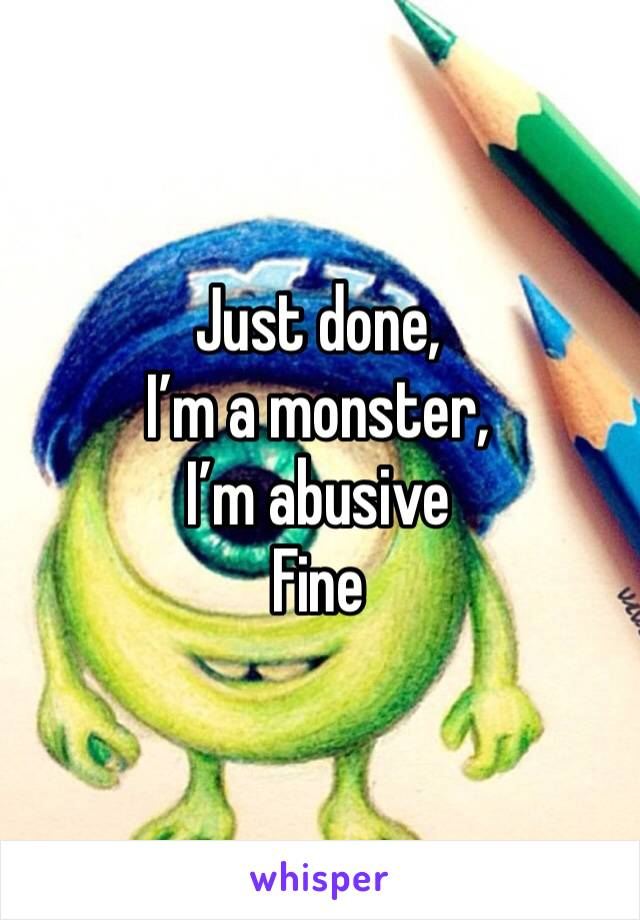 Just done, I'm a monster, I'm abusive  Fine