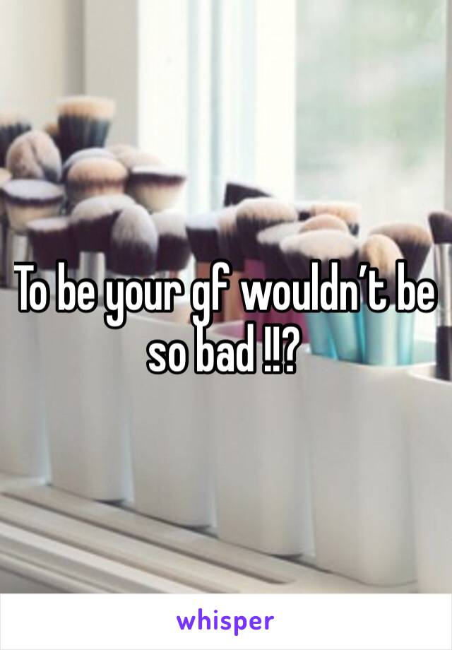 To be your gf wouldn't be so bad !!?