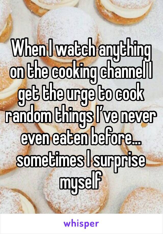 When I watch anything on the cooking channel I get the urge to cook random things I've never even eaten before... sometimes I surprise myself