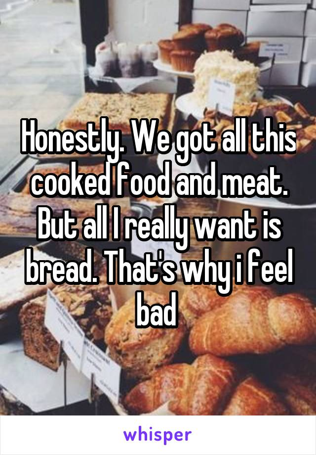 Honestly. We got all this cooked food and meat. But all I really want is bread. That's why i feel bad
