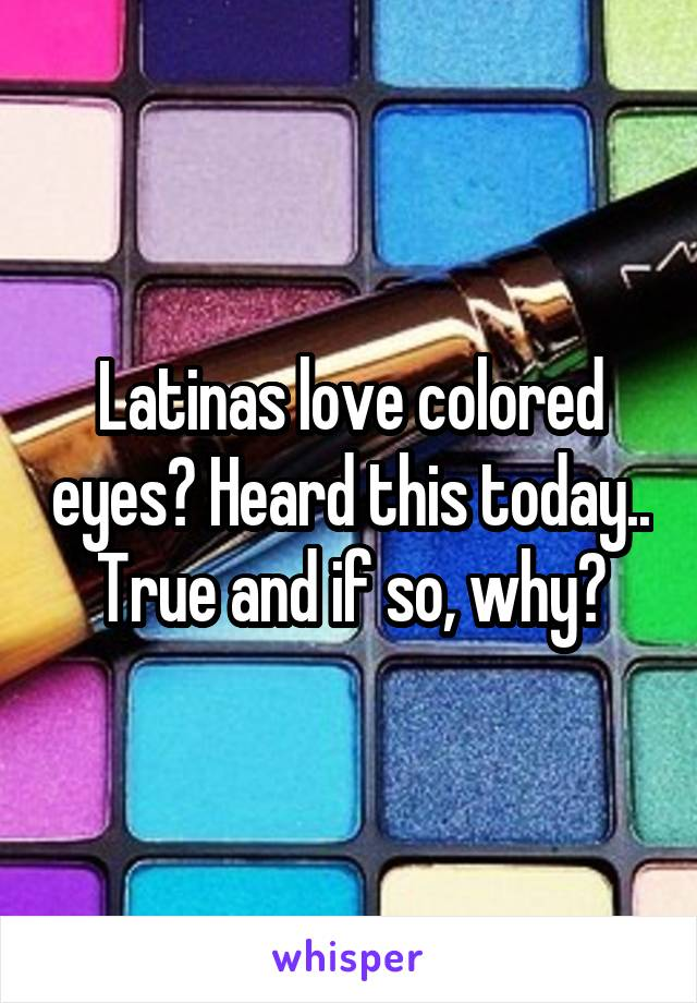 Latinas love colored eyes? Heard this today.. True and if so, why?
