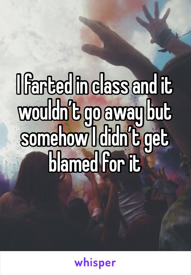 I farted in class and it wouldn't go away but somehow I didn't get blamed for it