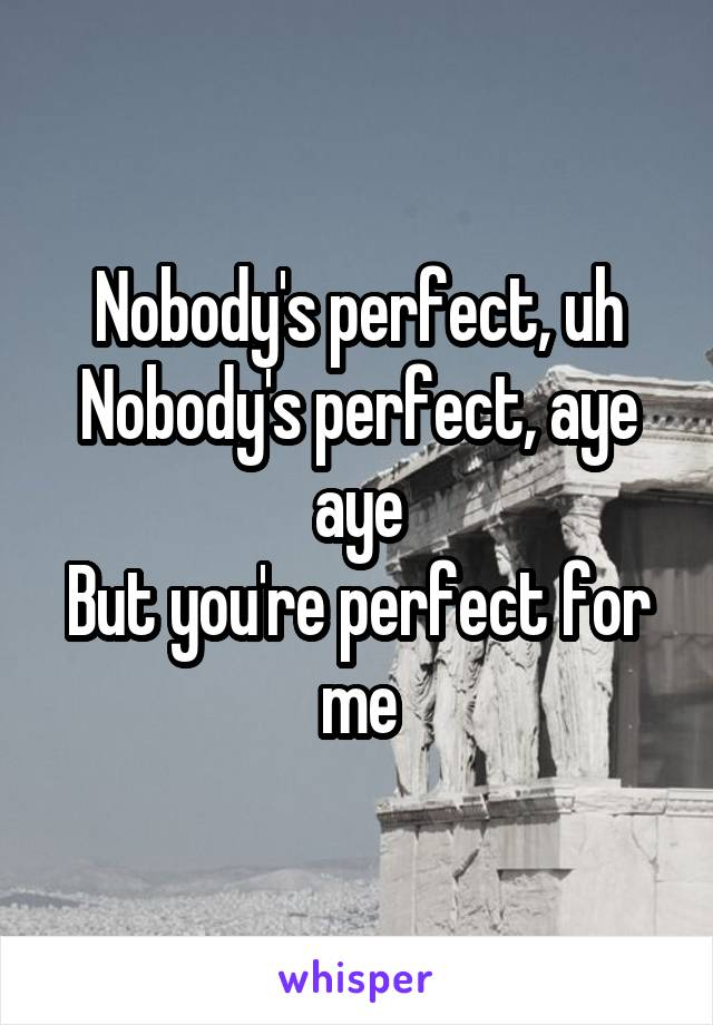 Nobody's perfect, uh Nobody's perfect, aye aye But you're perfect for me