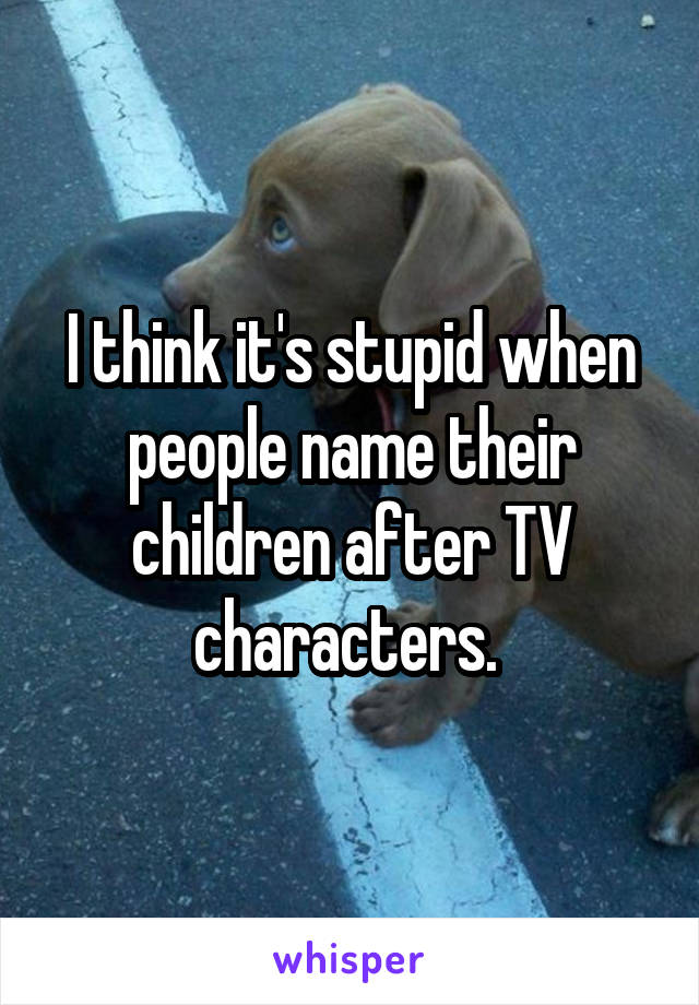 I think it's stupid when people name their children after TV characters.