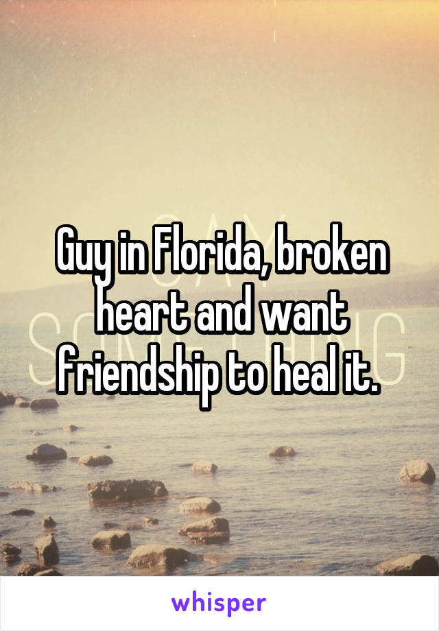 Guy in Florida, broken heart and want friendship to heal it.