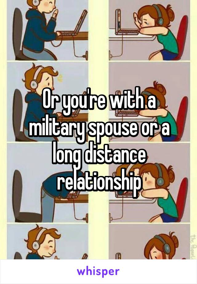 Or you're with a military spouse or a long distance relationship