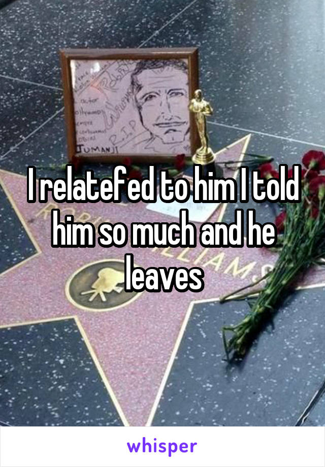 I relatefed to him I told him so much and he leaves