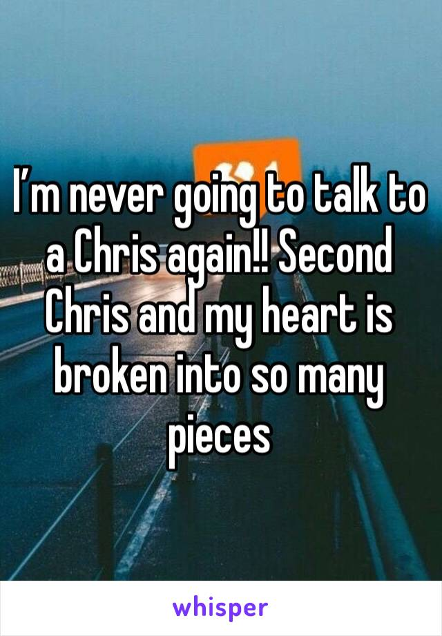 I'm never going to talk to a Chris again!! Second Chris and my heart is broken into so many pieces