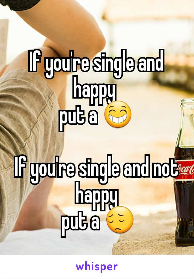 If you're single and happy  put a 😁  If you're single and not happy  put a 😔