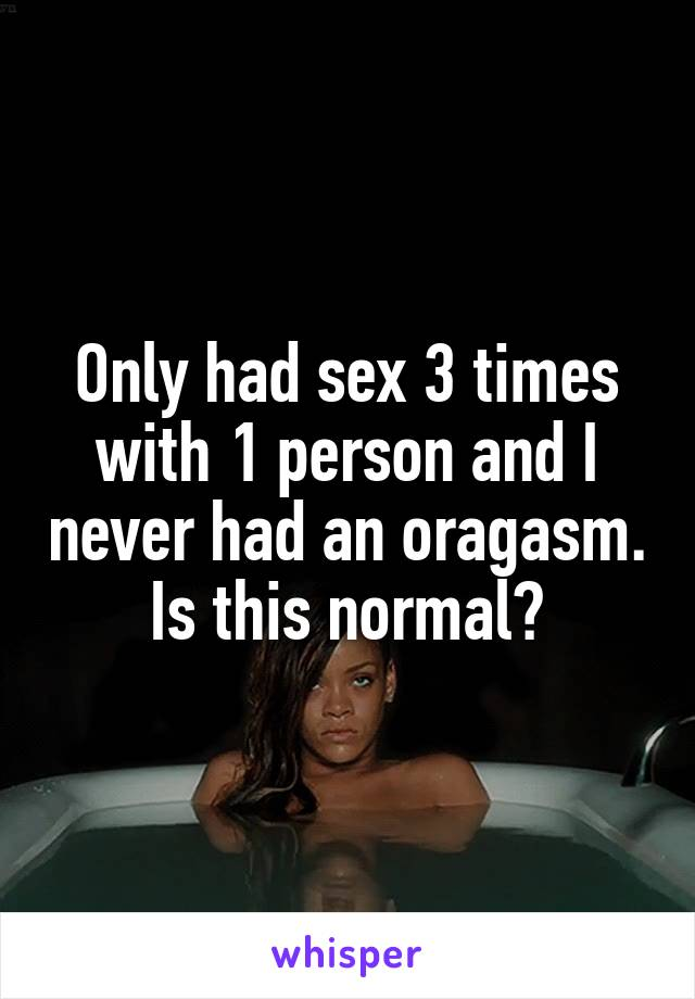 Only had sex 3 times with 1 person and I never had an oragasm. Is this normal?
