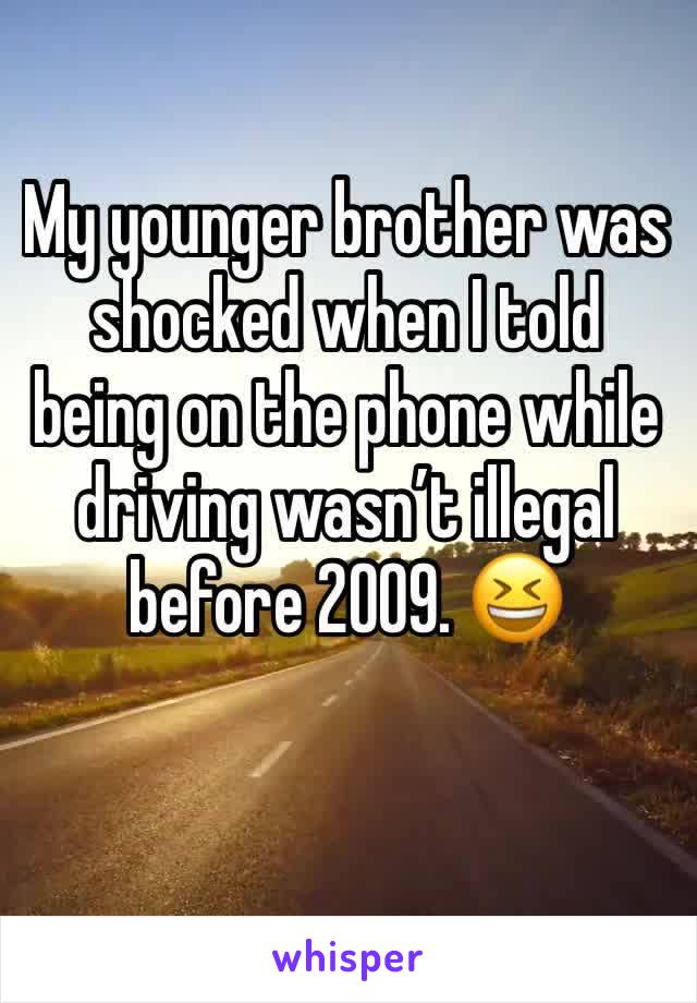 My younger brother was shocked when I told being on the phone while driving wasn't illegal before 2009. 😆