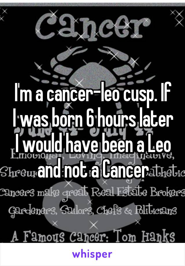 I'm a cancer-leo cusp. If I was born 6 hours later I would have been a Leo and not a Cancer
