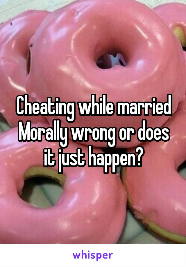 Cheating while married Morally wrong or does it just happen?
