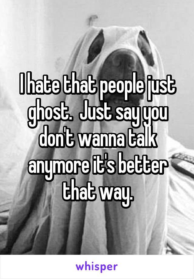 I hate that people just ghost.  Just say you don't wanna talk anymore it's better that way.