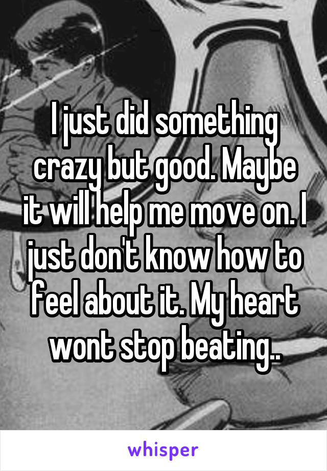 I just did something crazy but good. Maybe it will help me move on. I just don't know how to feel about it. My heart wont stop beating..