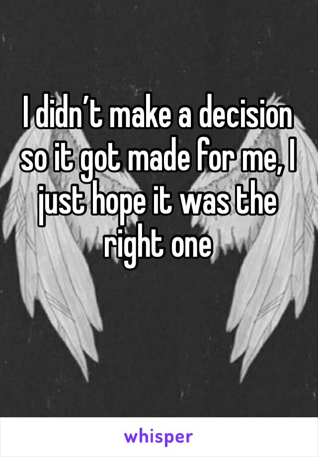 I didn't make a decision so it got made for me, I just hope it was the right one