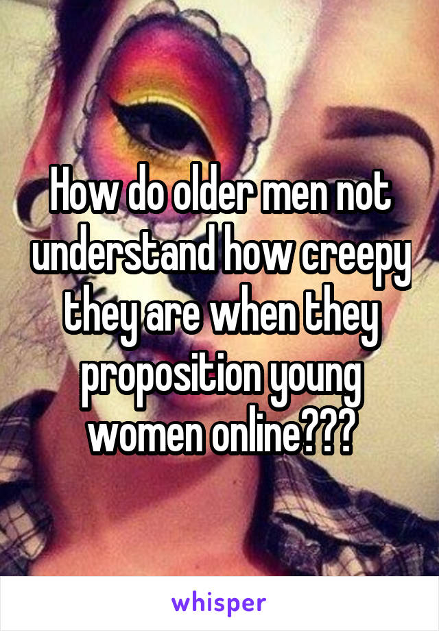 How do older men not understand how creepy they are when they proposition young women online???