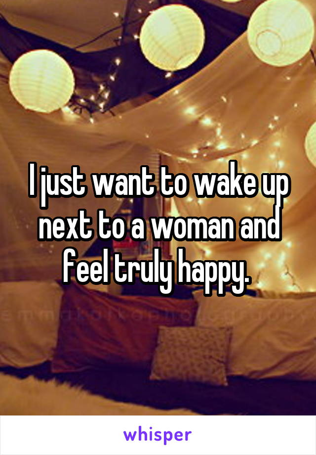 I just want to wake up next to a woman and feel truly happy.