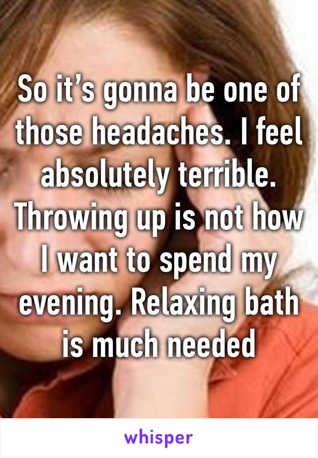 So it's gonna be one of those headaches. I feel absolutely terrible. Throwing up is not how I want to spend my evening. Relaxing bath is much needed