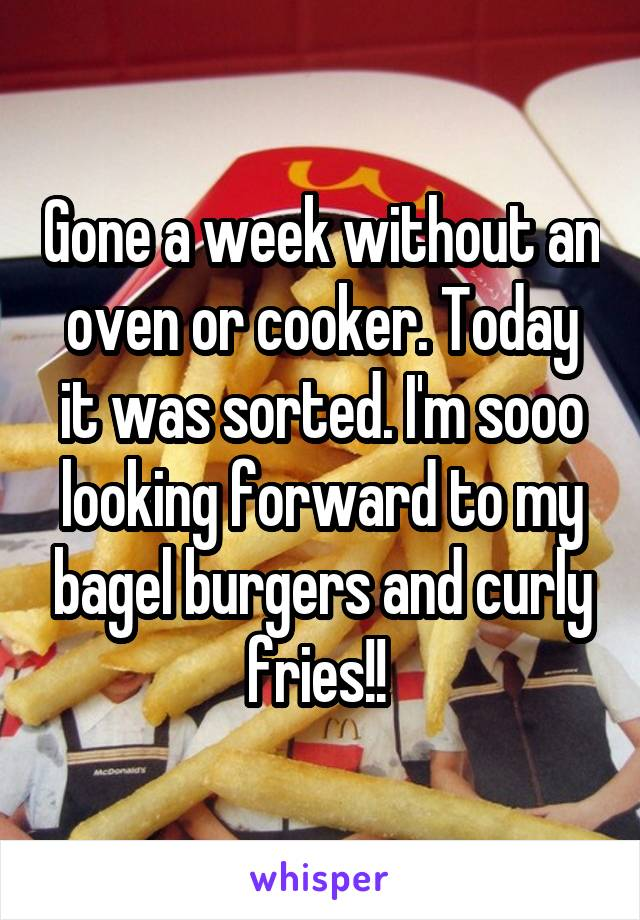 Gone a week without an oven or cooker. Today it was sorted. I'm sooo looking forward to my bagel burgers and curly fries!!