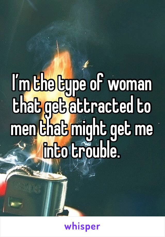 I'm the type of woman that get attracted to men that might get me into trouble.