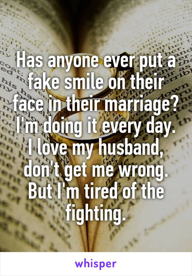 Has anyone ever put a fake smile on their face in their marriage? I'm doing it every day. I love my husband, don't get me wrong. But I'm tired of the fighting.