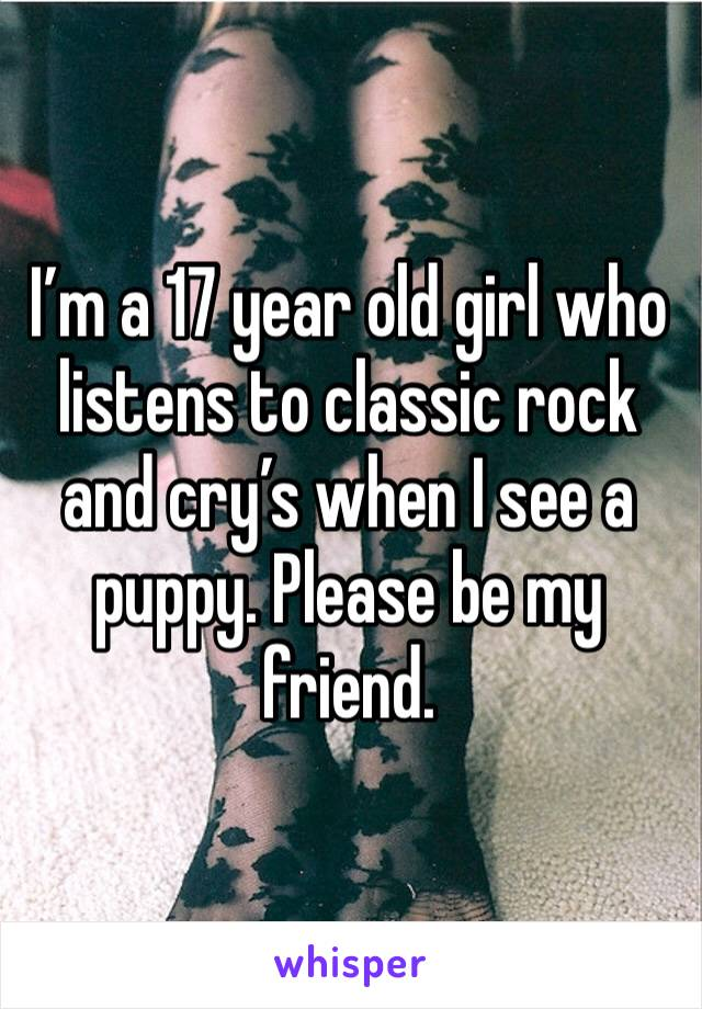 I'm a 17 year old girl who listens to classic rock and cry's when I see a puppy. Please be my friend.