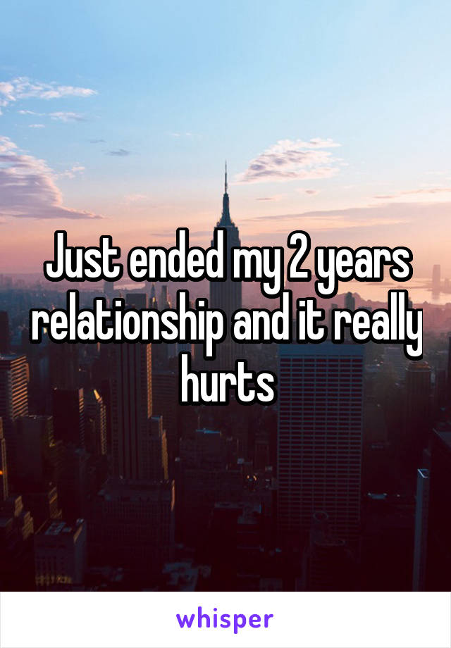 Just ended my 2 years relationship and it really hurts