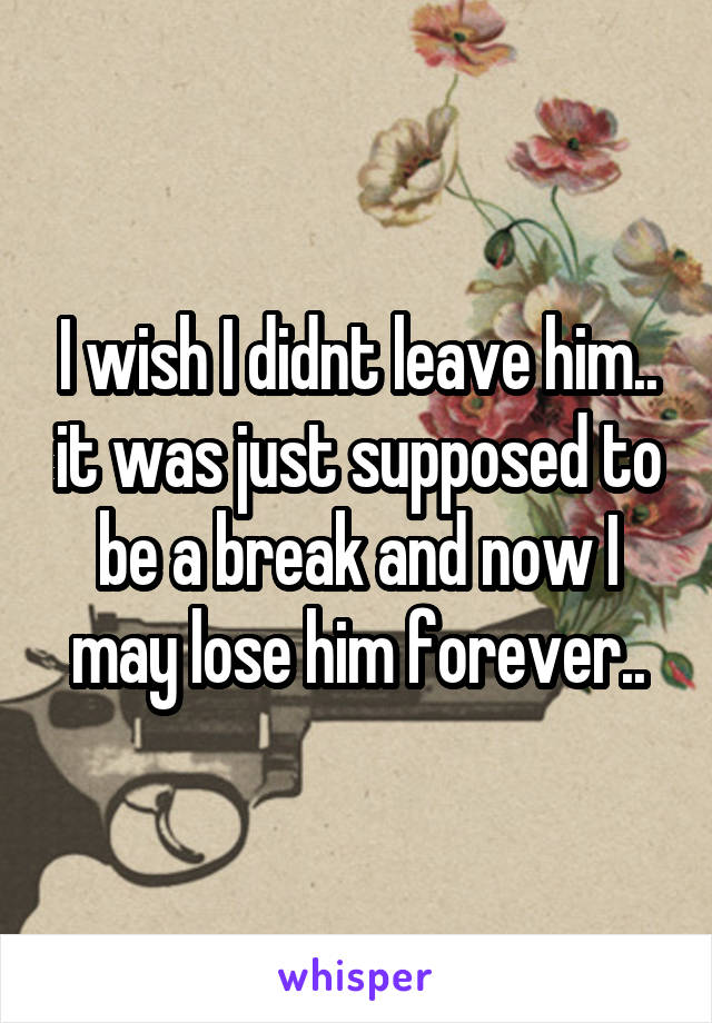I wish I didnt leave him.. it was just supposed to be a break and now I may lose him forever..