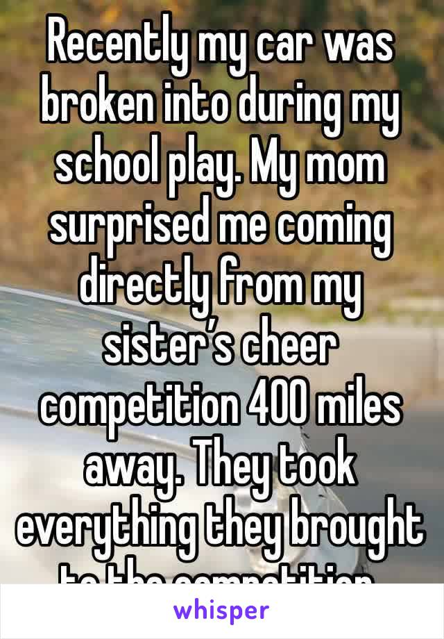 Recently my car was broken into during my school play. My mom surprised me coming directly from my sister's cheer competition 400 miles away. They took everything they brought to the competition.