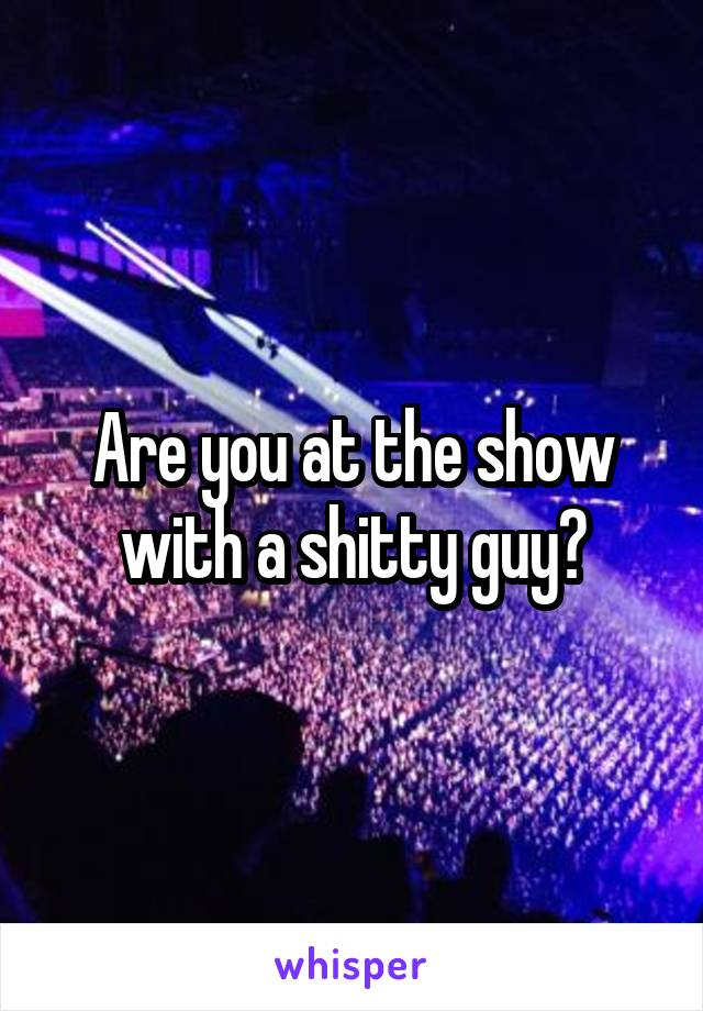 Are you at the show with a shitty guy?