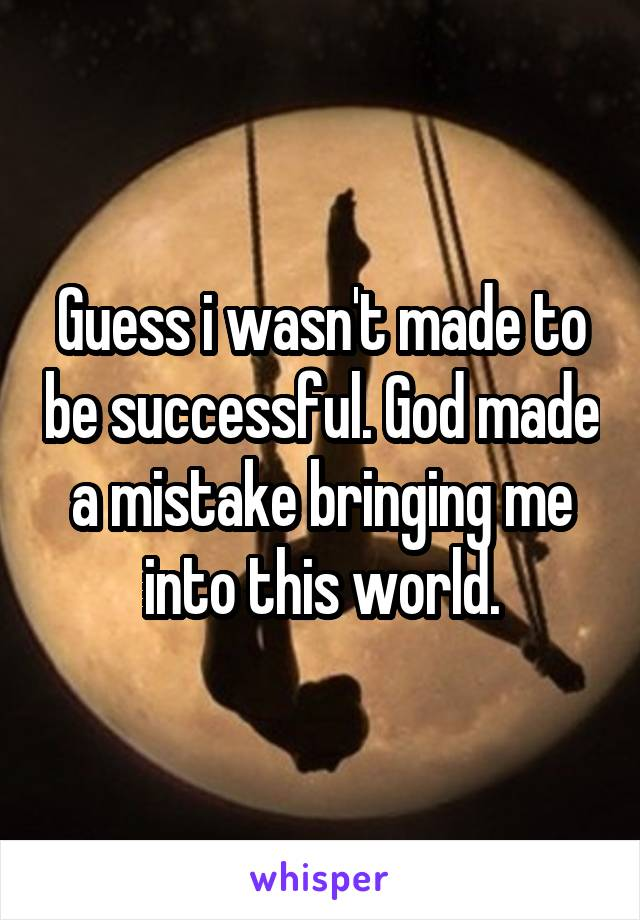 Guess i wasn't made to be successful. God made a mistake bringing me into this world.