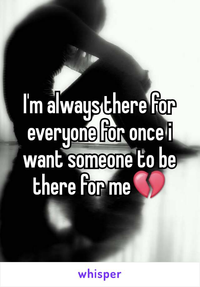 I'm always there for everyone for once i want someone to be there for me💔