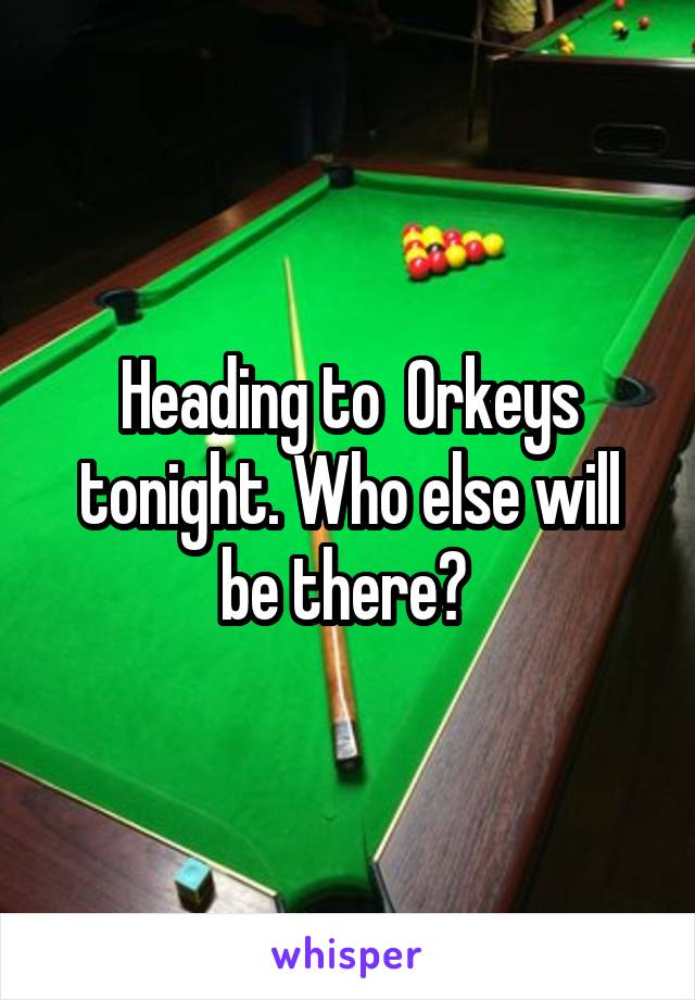 Heading to  Orkeys tonight. Who else will be there?