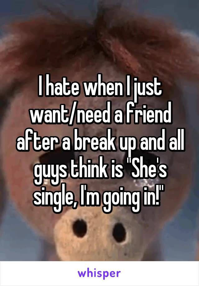 """I hate when I just want/need a friend after a break up and all guys think is """"She's single, I'm going in!"""""""