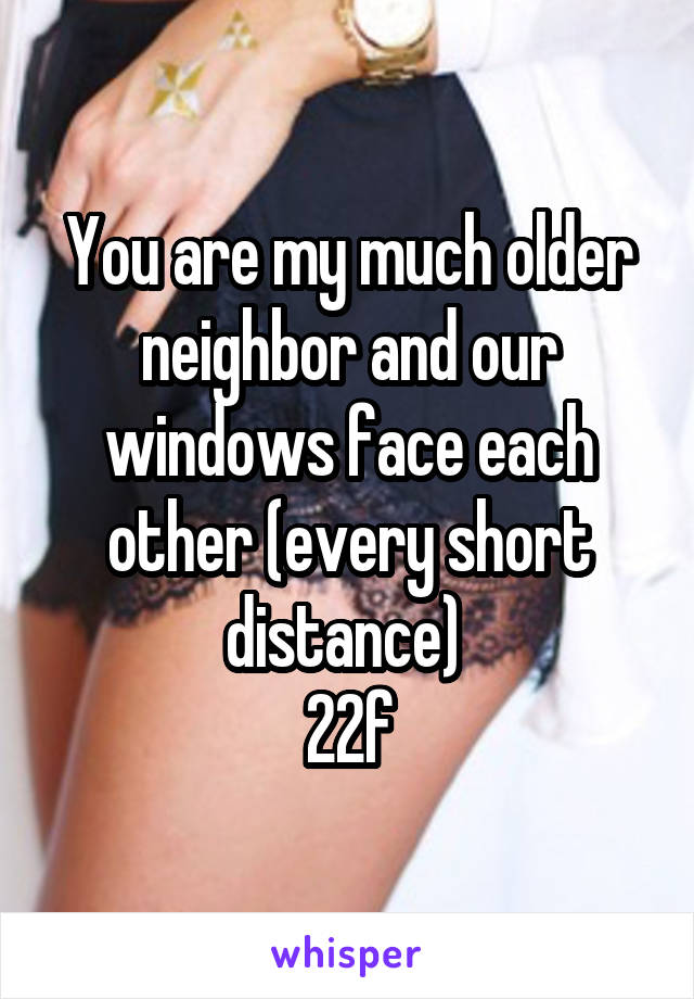 You are my much older neighbor and our windows face each other (every short distance)  22f