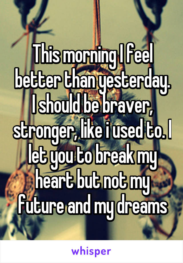 This morning I feel better than yesterday. I should be braver, stronger, like i used to. I let you to break my heart but not my future and my dreams