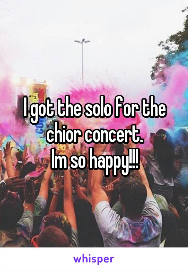 I got the solo for the chior concert. Im so happy!!!