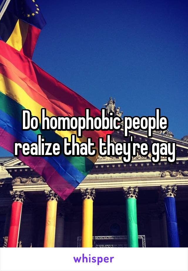 Do homophobic people realize that they're gay