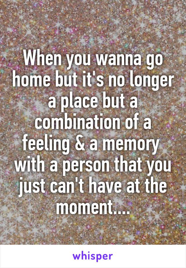 When you wanna go home but it's no longer a place but a combination of a feeling & a memory  with a person that you just can't have at the moment....