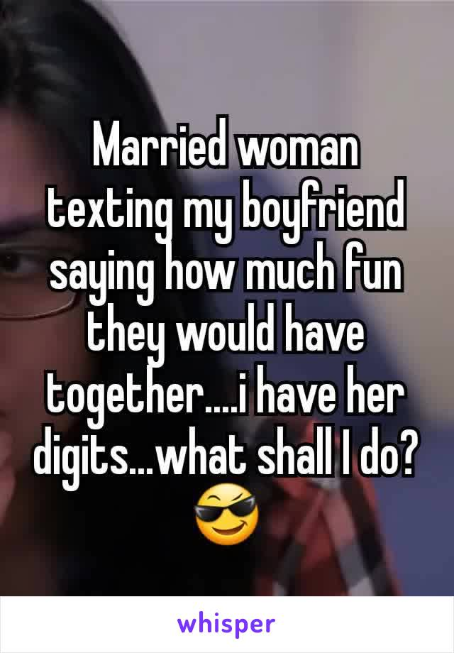 Married woman texting my boyfriend saying how much fun they would have together....i have her digits...what shall I do? 😎