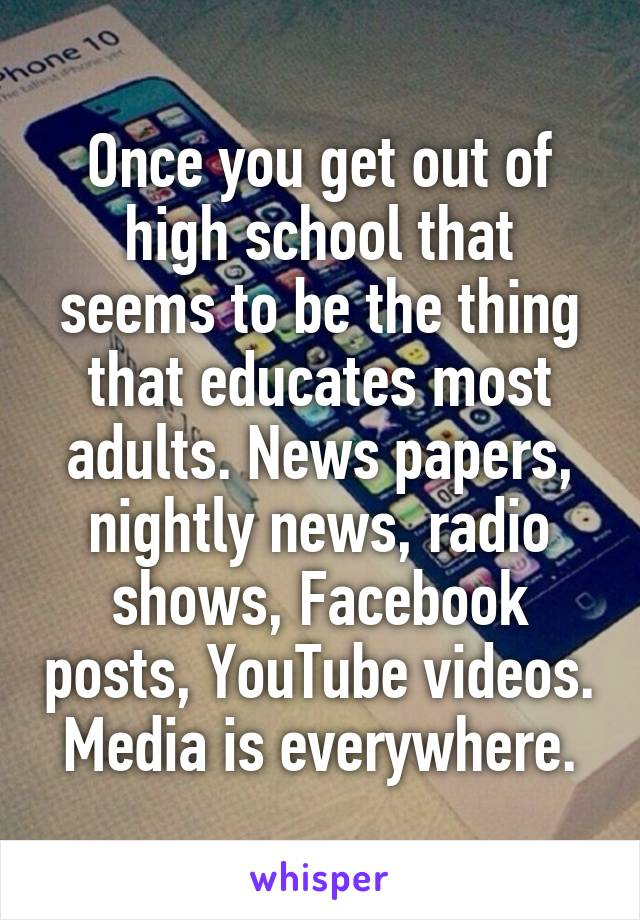 Once you get out of high school that seems to be the thing that educates most adults. News papers, nightly news, radio shows, Facebook posts, YouTube videos. Media is everywhere.