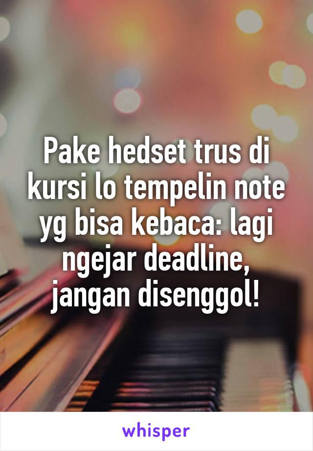 Pake hedset trus di kursi lo tempelin note yg bisa kebaca: lagi ngejar deadline, jangan disenggol!
